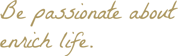 Be passionate about enrich life.